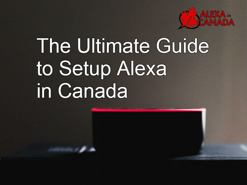 The Ultimate Guide to Setup Alexa in Canada 2019 | Alexa in Canada